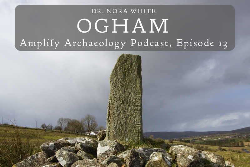 Ogham Stones with Dr Nora White Amplify Archaeology Podcast Episode 13